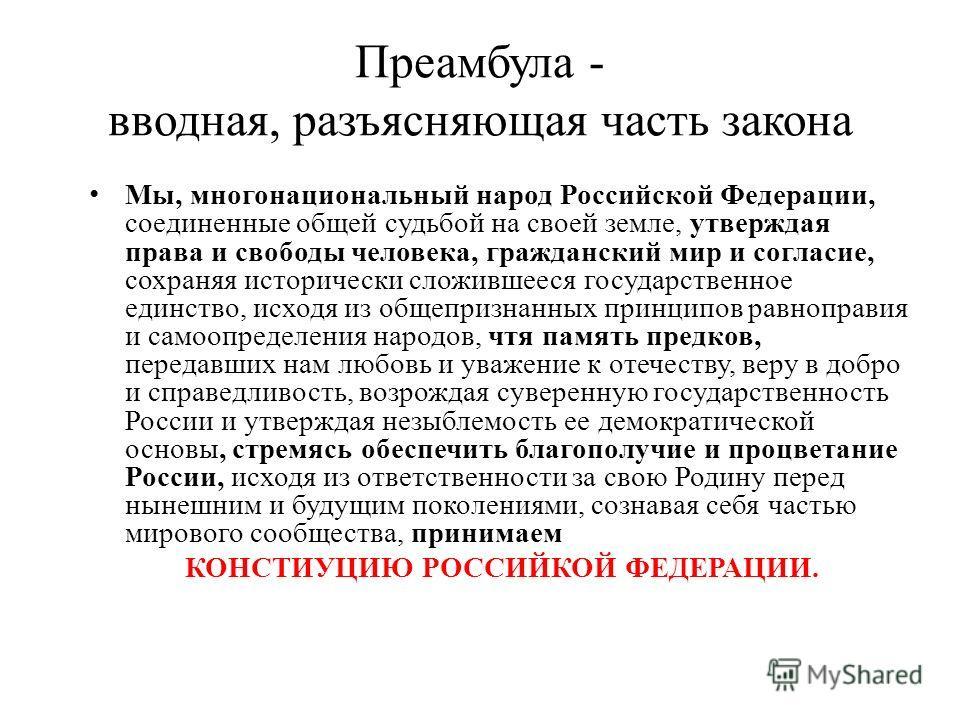 Преамбула - вводная, разъясняющая часть закона Мы, многонациональный народ Российской Федерации, соединенные общей судьбой на своей земле, утверждая права и свободы человека, гражданский мир и согласие, сохраняя исторически сложившееся государственно