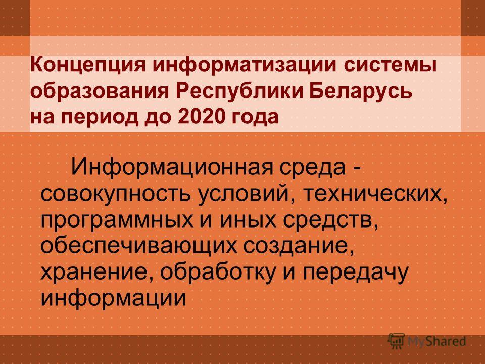 Концепция информатизации системы образования Республики Беларусь на период до 2020 года Информационная среда - совокупность условий, технических, программных и иных средств, обеспечивающих создание, хранение, обработку и передачу информации