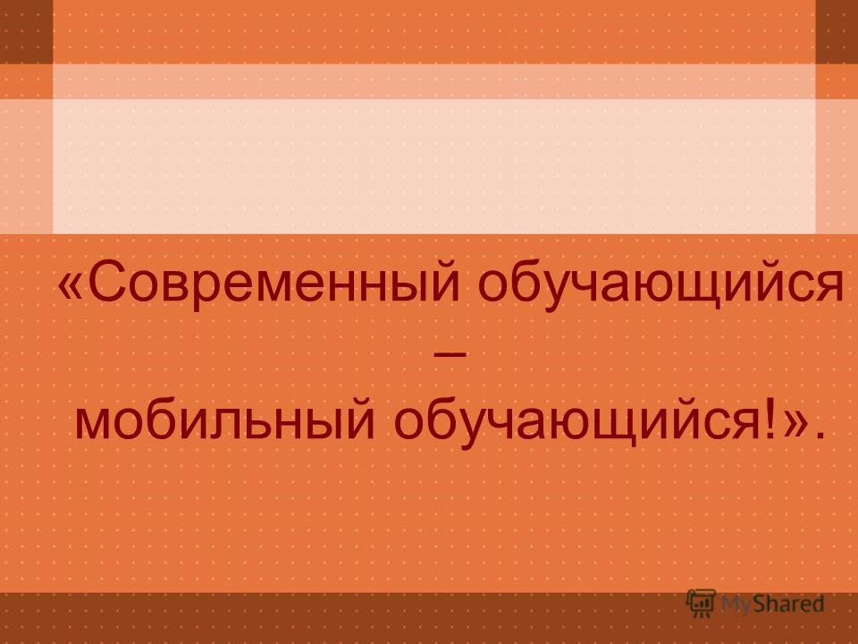 «Современный обучающийся – мобильный обучающийся!».