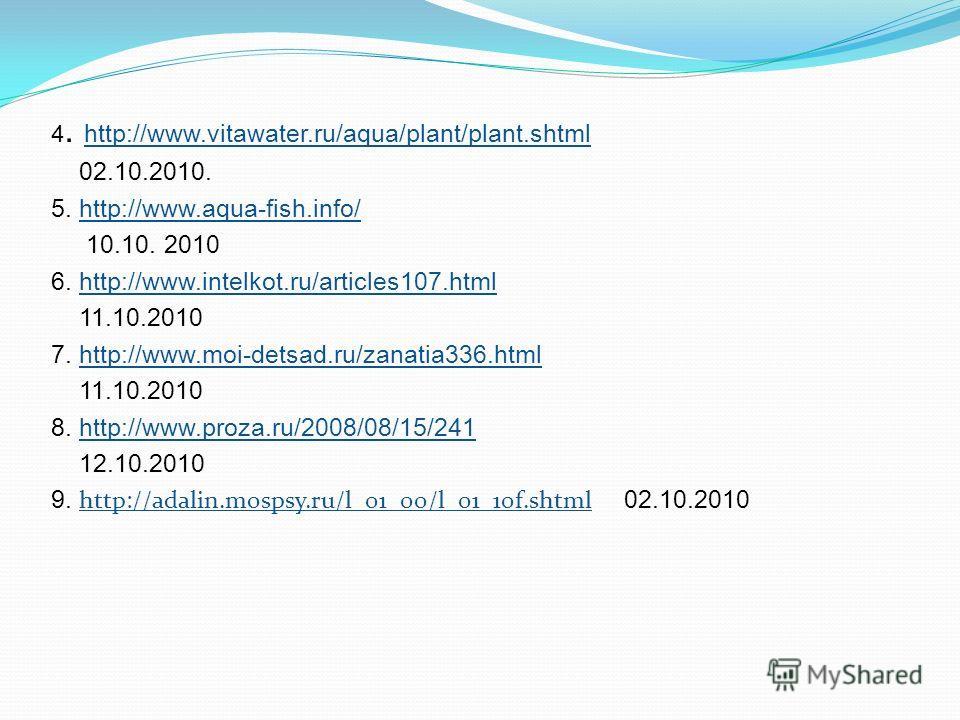 4. http://www.vitawater.ru/aqua/plant/plant.shtml http://www.vitawater.ru/aqua/plant/plant.shtml 02.10.2010. 5. http://www.aqua-fish.info/http://www.aqua-fish.info/ 10.10. 2010 6. http://www.intelkot.ru/articles107.htmlhttp://www.intelkot.ru/articles