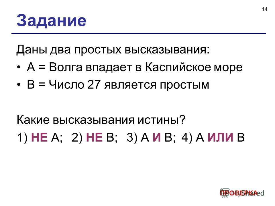 14 Задание Даны два простых высказывания: А = Волга впадает в Каспийское море В = Число 27 является простым Какие высказывания истины? 1) НЕ А;2) НЕ В; 3) А И B;4) А ИЛИ B ПРОВЕРКА