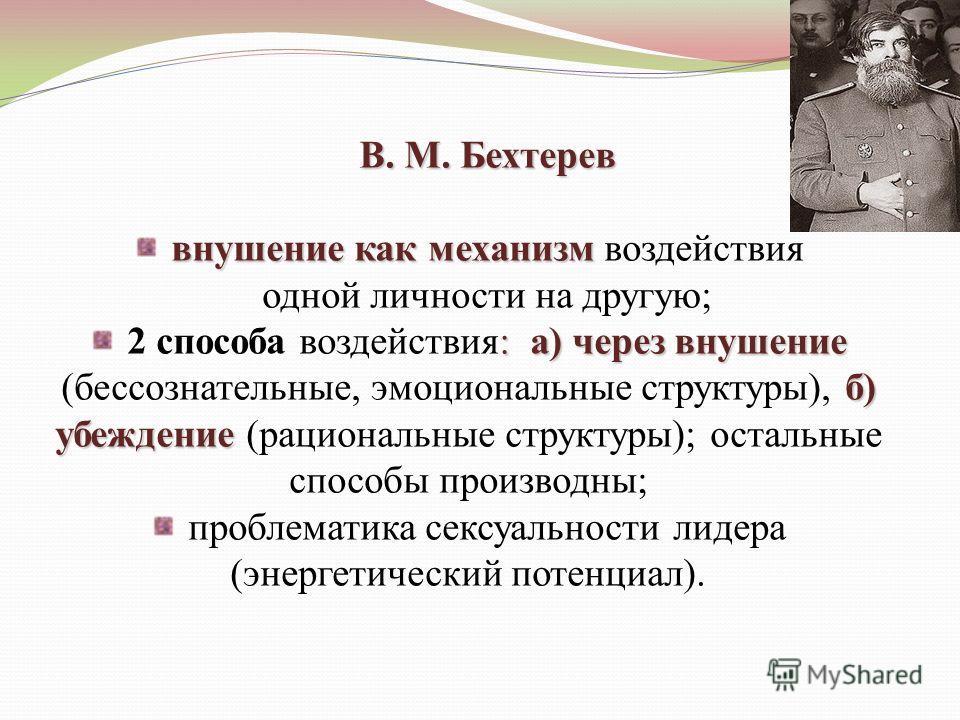 В. М. Бехтерев внушение как механизм внушение как механизм воздействия одной личности на другую; : а) через внушение б) убеждение 2 способа воздействия: а) через внушение (бессознательные, эмоциональные структуры), б) убеждение (рациональные структур