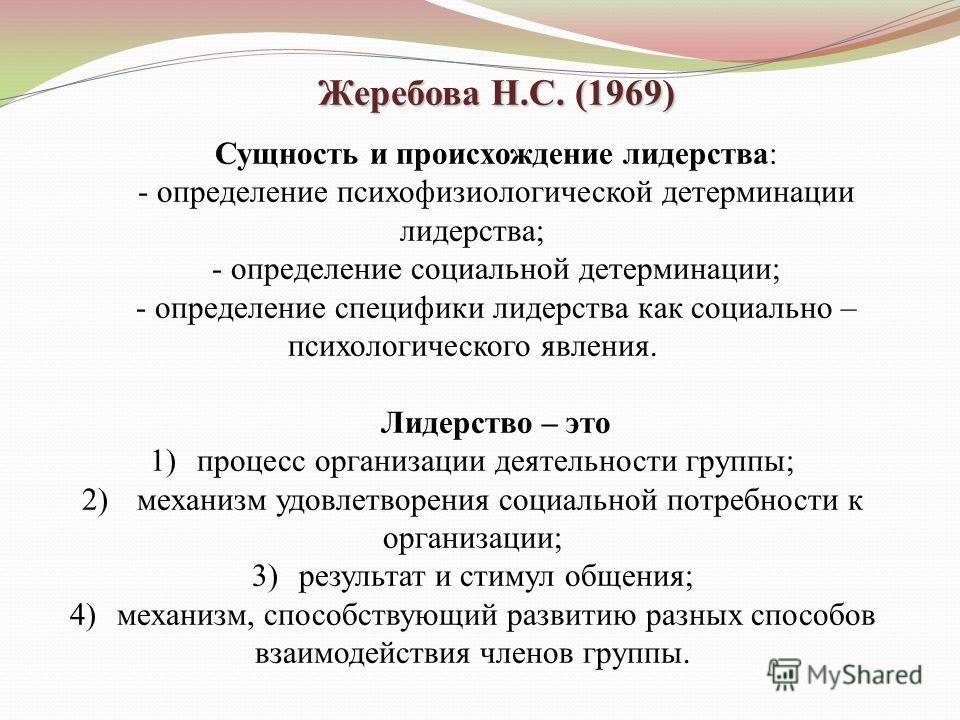 Жеребова Н.С. (1969) Сущность и происхождение лидерства: - определение психофизиологической детерминации лидерства; - определение социальной детерминации; - определение специфики лидерства как социально – психологического явления. Лидерство – это 1)п