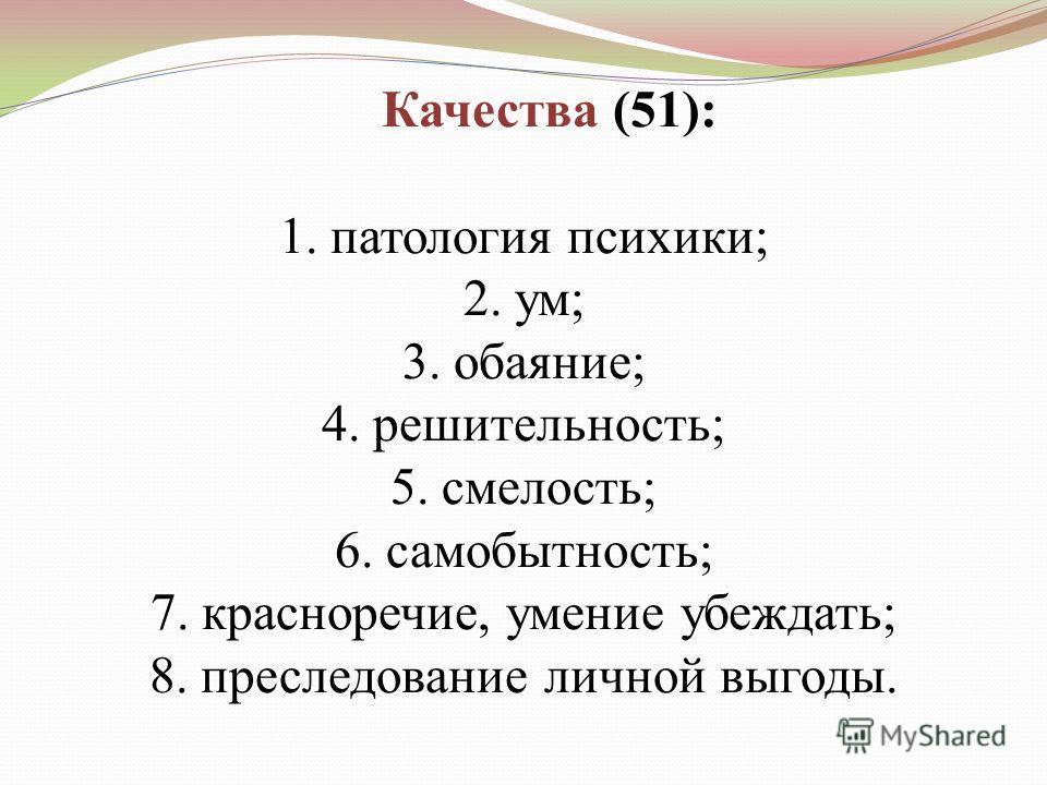 Качества (51): 1.патология психики; 2.ум; 3.обаяние; 4.решительность; 5.смелость; 6.самобытность; 7.красноречие, умение убеждать; 8.преследование личной выгоды.