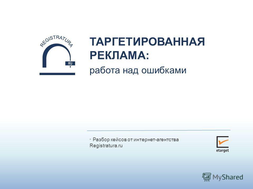 * Разбор кейсов от интернет-агентства Registratura.ru ТАРГЕТИРОВАННАЯ РЕКЛАМА: работа над ошибками
