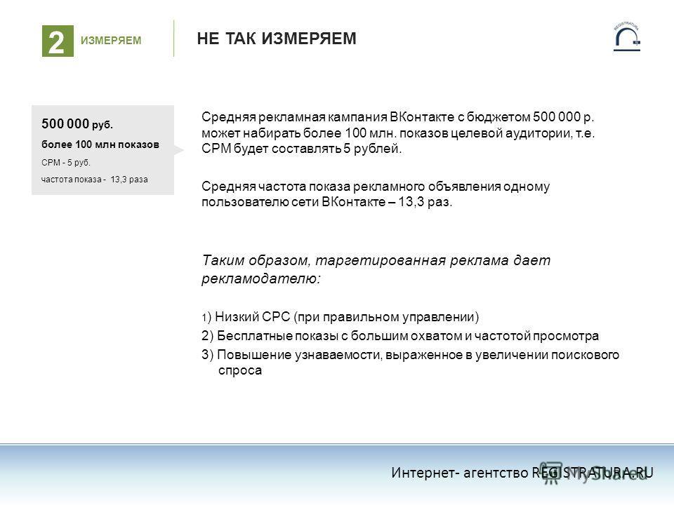 НЕ ТАК ИЗМЕРЯЕМ Средняя рекламная кампания ВКонтакте с бюджетом 500 000 р. может набирать более 100 млн. показов целевой аудитории, т.е. СРМ будет составлять 5 рублей. Средняя частота показа рекламного объявления одному пользователю сети ВКонтакте –