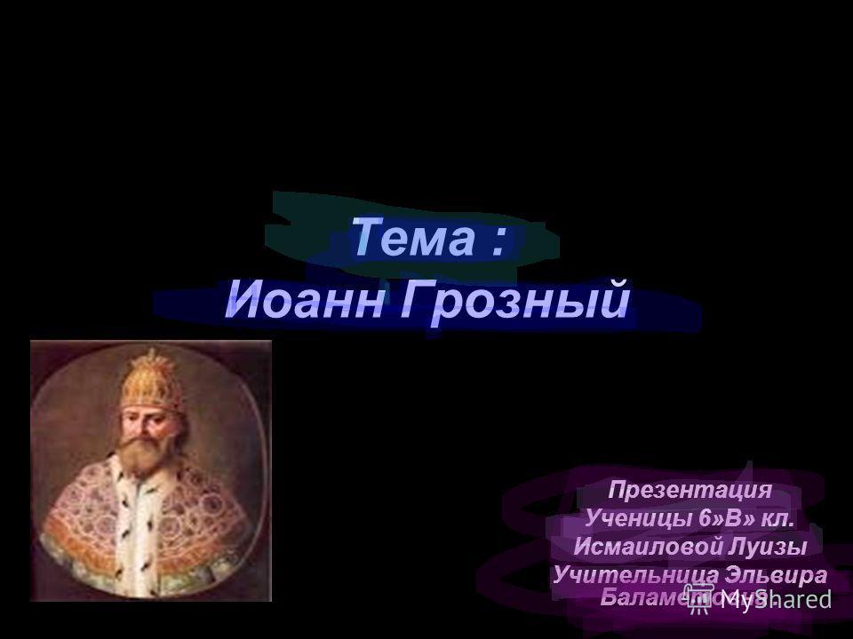 Тема : Иоанн Грозный Презентация Ученицы 6»В» кл. Исмаиловой Луизы Учительница Эльвира Баламетовна.