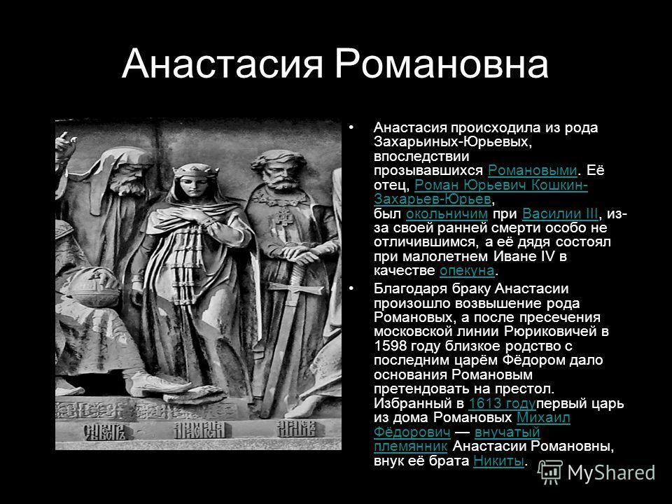 Анастасия Романовна Анастасия происходила из рода Захарьиных-Юрьевых, впоследствии прозывавшихся Романовыми. Её отец, Роман Юрьевич Кошкин- Захарьев-Юрьев, был окольничим при Василии III, из- за своей ранней смерти особо не отличившимся, а её дядя со