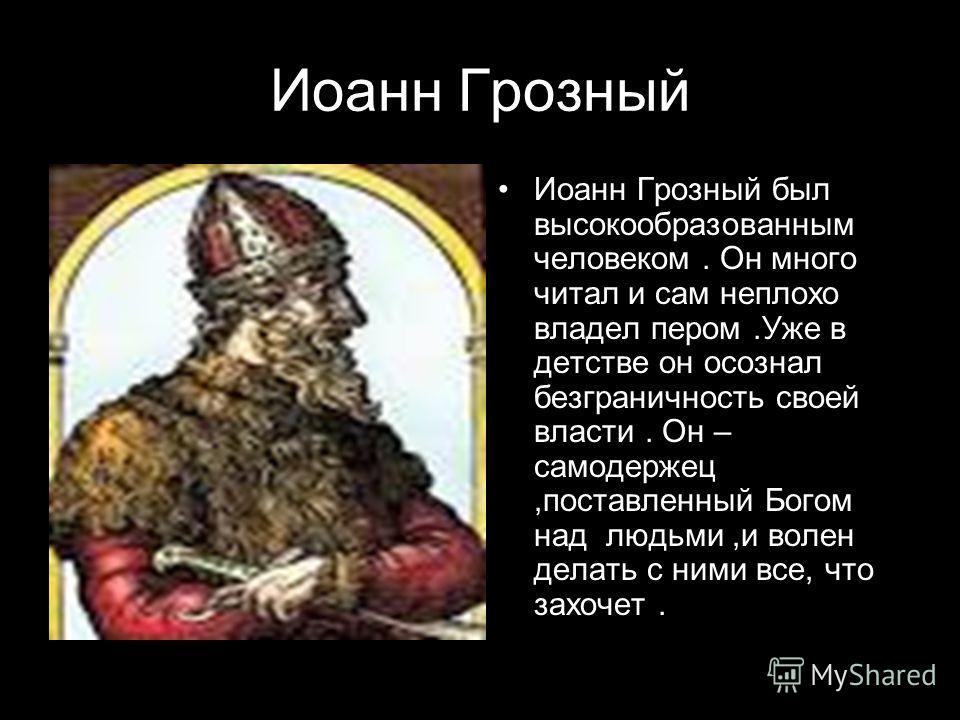Иоанн Грозный Иоанн Грозный был высокообразованным человеком. Он много читал и сам неплохо владел пером.Уже в детстве он осознал безграничность своей власти. Он – самодержец,поставленный Богом над людьми,и волен делать с ними все, что захочет.