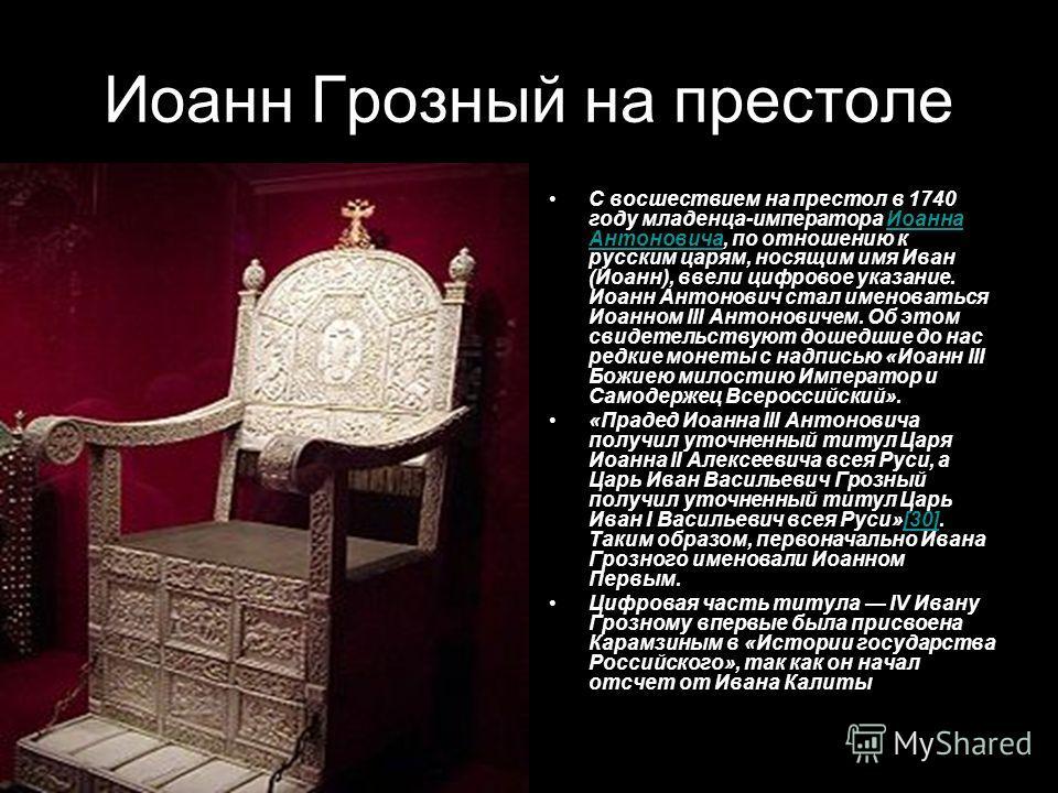 Иоанн Грозный на престоле С восшествием на престол в 1740 году младенца-императора Иоанна Антоновича, по отношению к русским царям, носящим имя Иван (Иоанн), ввели цифровое указание. Иоанн Антонович стал именоваться Иоанном III Антоновичем. Об этом с