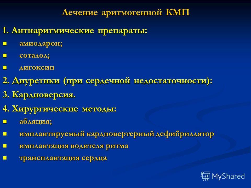 Лечение аритмогенной КМП 1. Антиаритмические препараты: амиодарон; амиодарон; соталол; соталол; дигоксин дигоксин 2. Диуретики (при сердечной недостаточности): 3. Кардиоверсия. 4. Хирургические методы: абляция; абляция; имплантируемый кардиовертерный