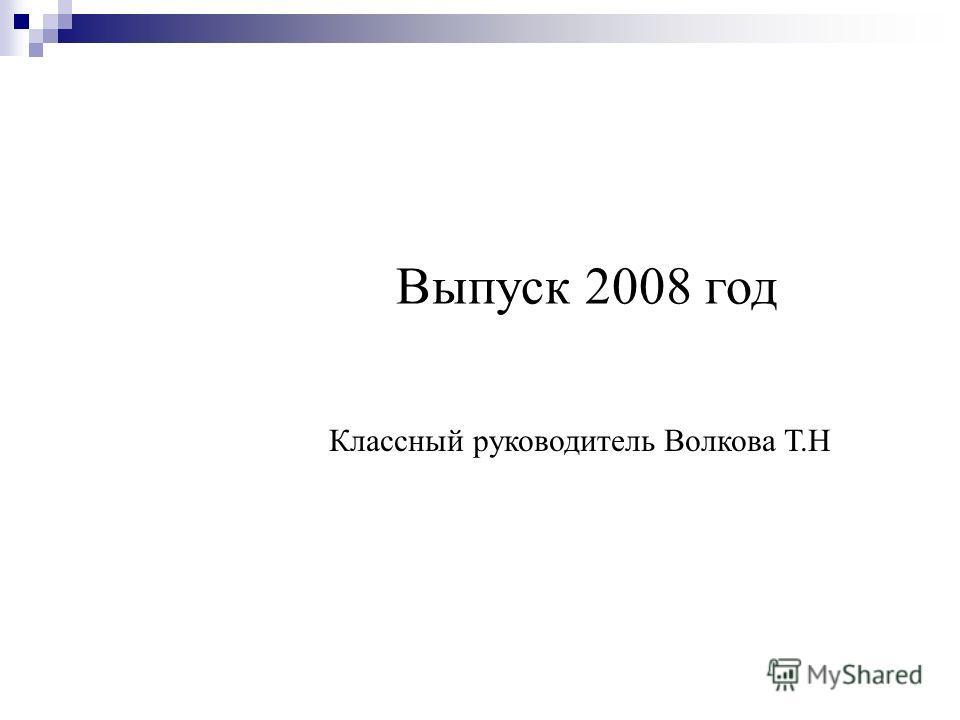 Выпуск 2008 год Классный руководитель Волкова Т.Н