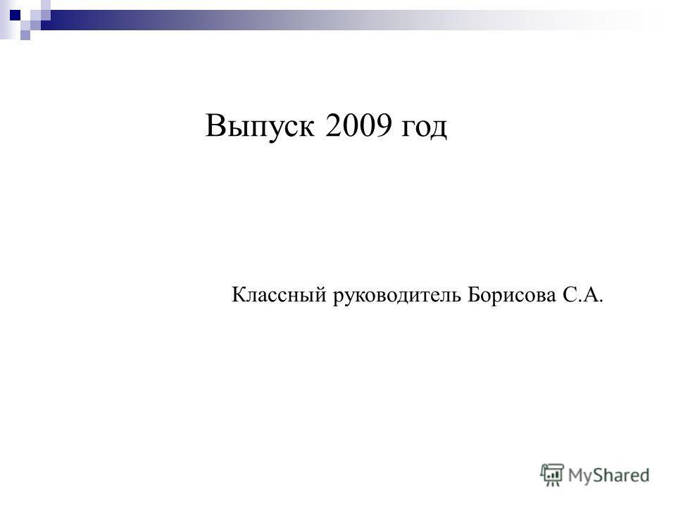 Выпуск 2009 год Классный руководитель Борисова С.А.