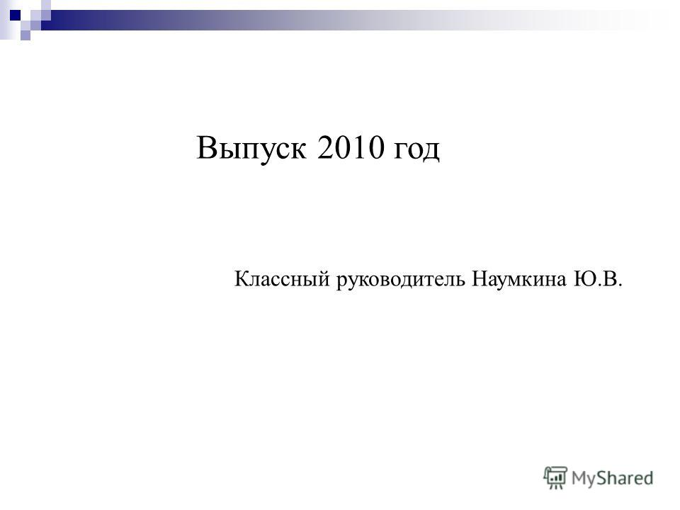 Выпуск 2010 год Классный руководитель Наумкина Ю.В.