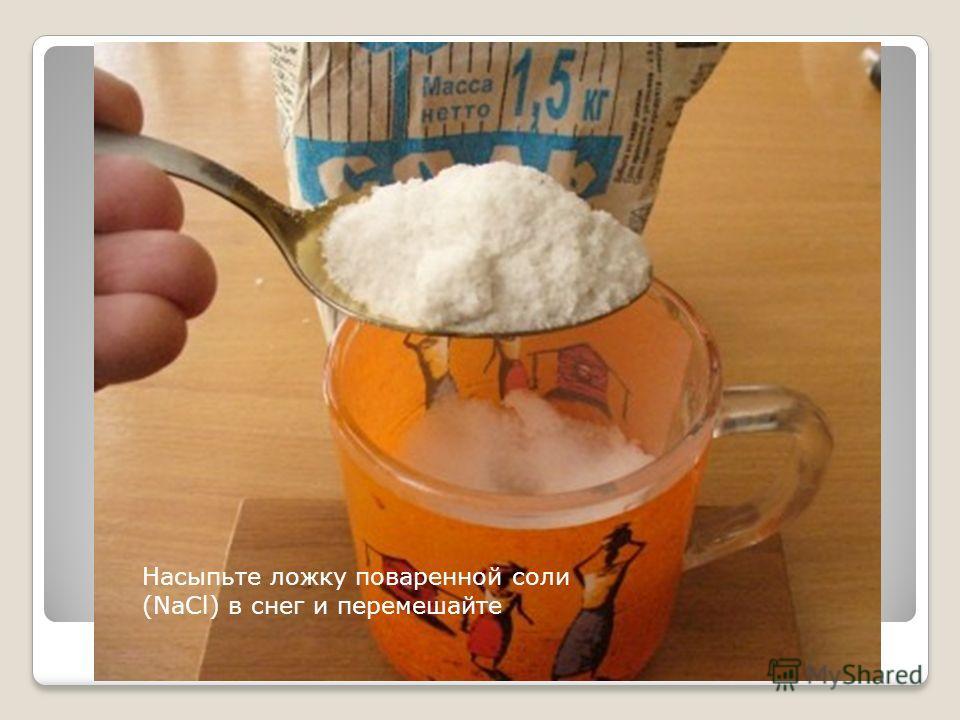 Насыпьте ложку поваренной соли (NaCl) в снег и перемешайте