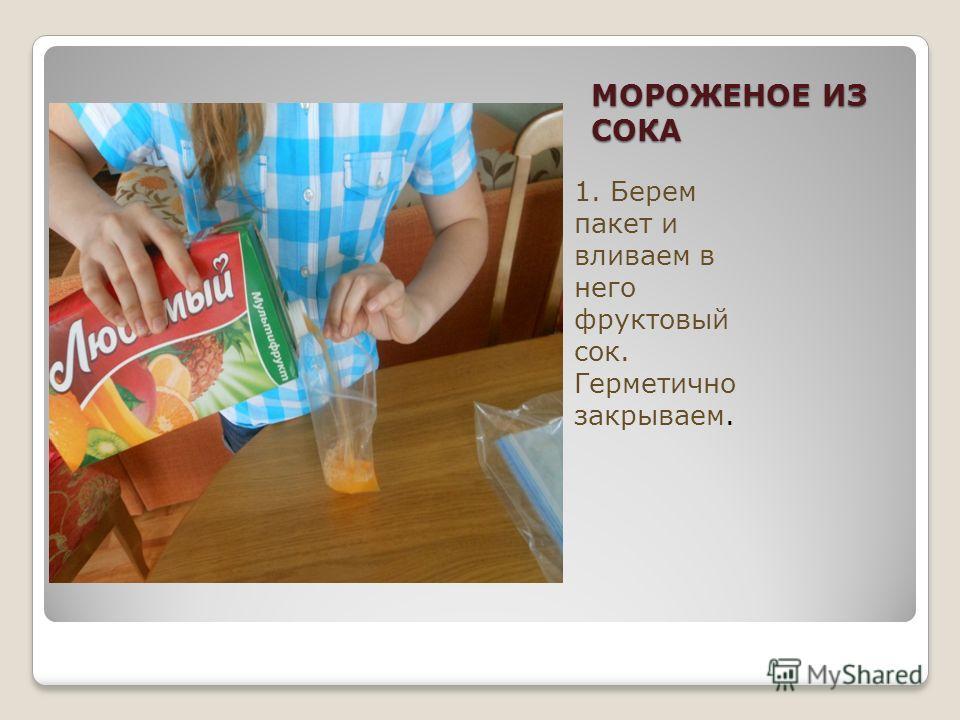 МОРОЖЕНОЕ ИЗ СОКА 1. Берем пакет и вливаем в него фруктовый сок. Герметично закрываем.