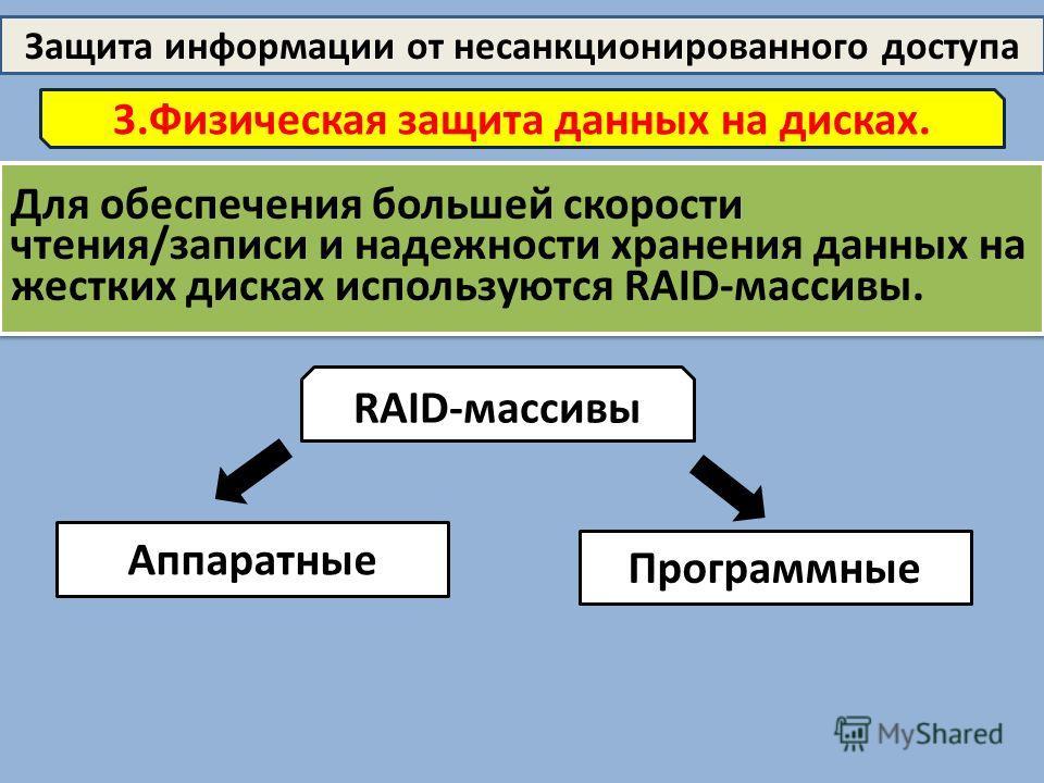 Защита информации от несанкционированного доступа 3.Физическая защита данных на дисках. Для обеспечения большей скорости чтения/записи и надежности хранения данных на жестких дисках используются RAID-массивы. RAID-массивы Аппаратные Программные