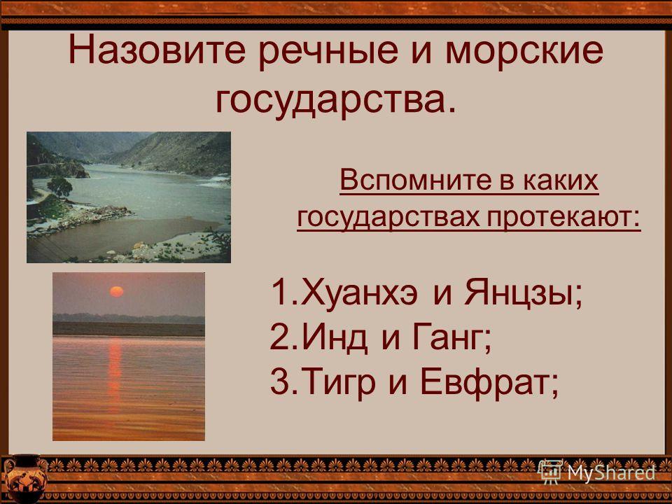 Назовите речные и морские государства. Вспомните в каких государствах протекают: 1.Хуанхэ и Янцзы; 2.Инд и Ганг; 3.Тигр и Евфрат;