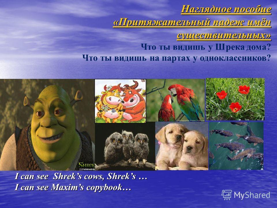 Наглядное пособие «Притяжательный падеж имён существительных» Наглядное пособие «Притяжательный падеж имён существительных» Что ты видишь у Шрека дома? Что ты видишь на партах у одноклассников? I can see Shreks cows, Shreks … I can see Maxims copyboo
