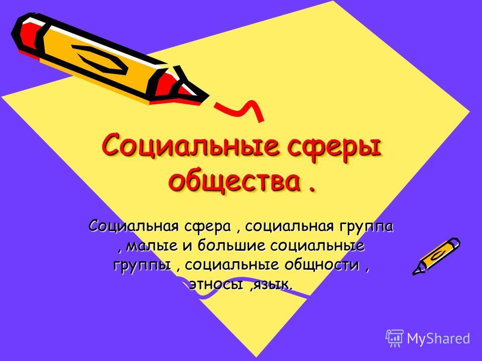 Социальные сферы общества. Социальная сфера, социальная группа, малые и большие социальные группы, социальные общности, этносы,язык.