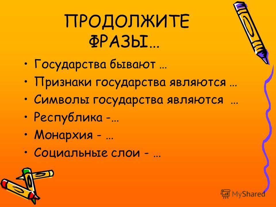 ПРОДОЛЖИТЕ ФРАЗЫ… Государства бывают … Признаки государства являются … Символы государства являются … Республика -… Монархия - … Социальные слои - …