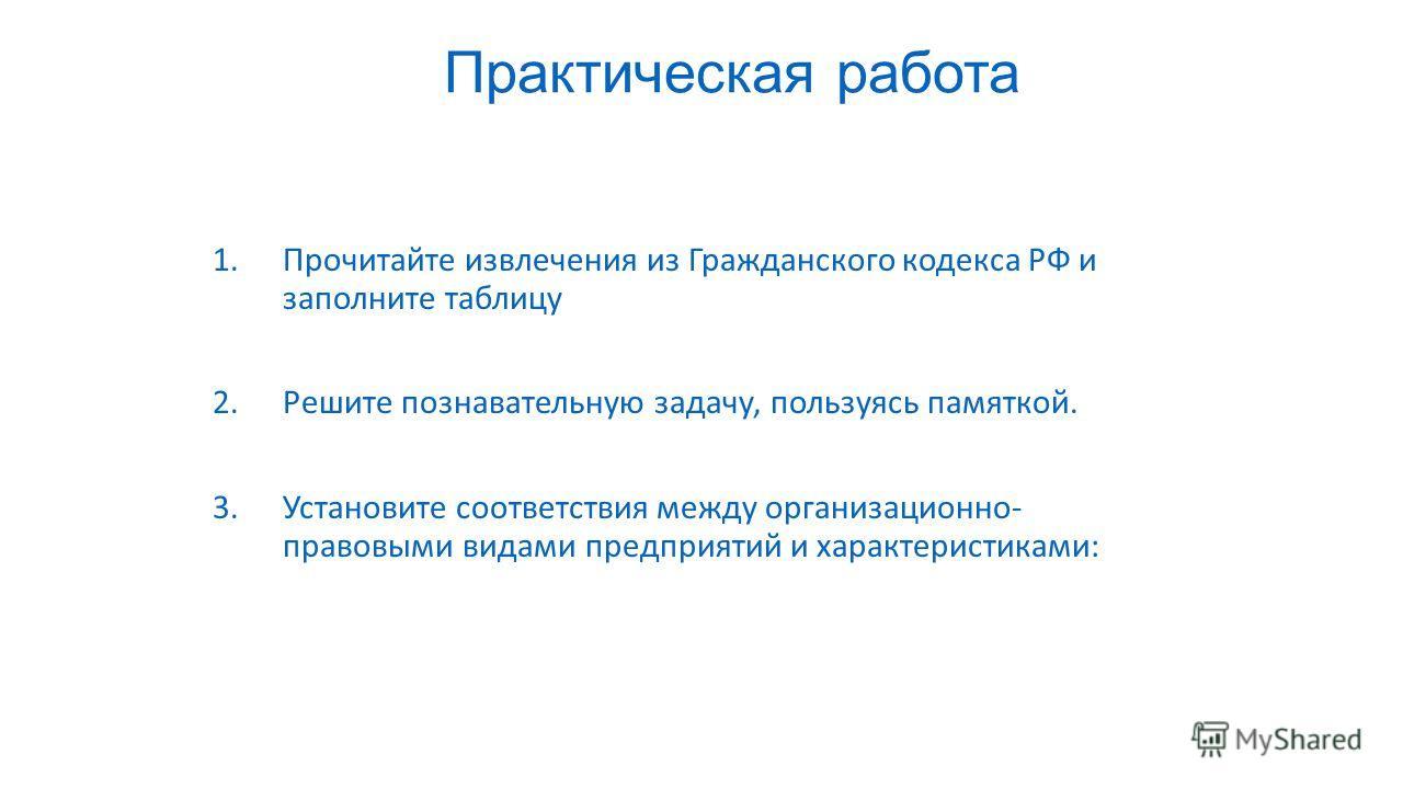 Практическая работа 1.Прочитайте извлечения из Гражданского кодекса РФ и заполните таблицу 2.Решите познавательную задачу, пользуясь памяткой. 3.Установите соответствия между организационно- правовыми видами предприятий и характеристиками: