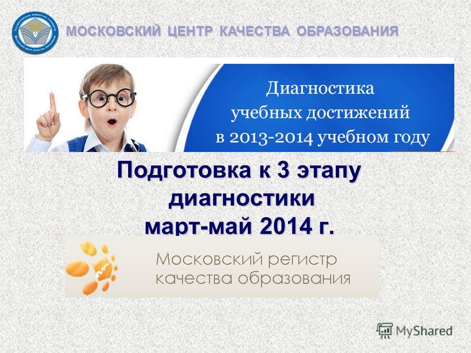 Подготовка к 3 этапу диагностики март-май 2014 г. МОСКОВСКИЙ ЦЕНТР КАЧЕСТВА ОБРАЗОВАНИЯ