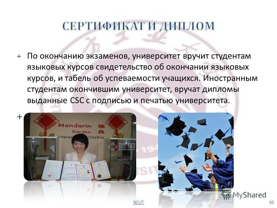 + По окончанию экзаменов, университет вручит студентам языковых курсов свидетельство об окончании языковых курсов, и табель об успеваемости учащихся. Иностранным студентам окончившим университет, вручат дипломы выданные CSC с подписью и печатью униве