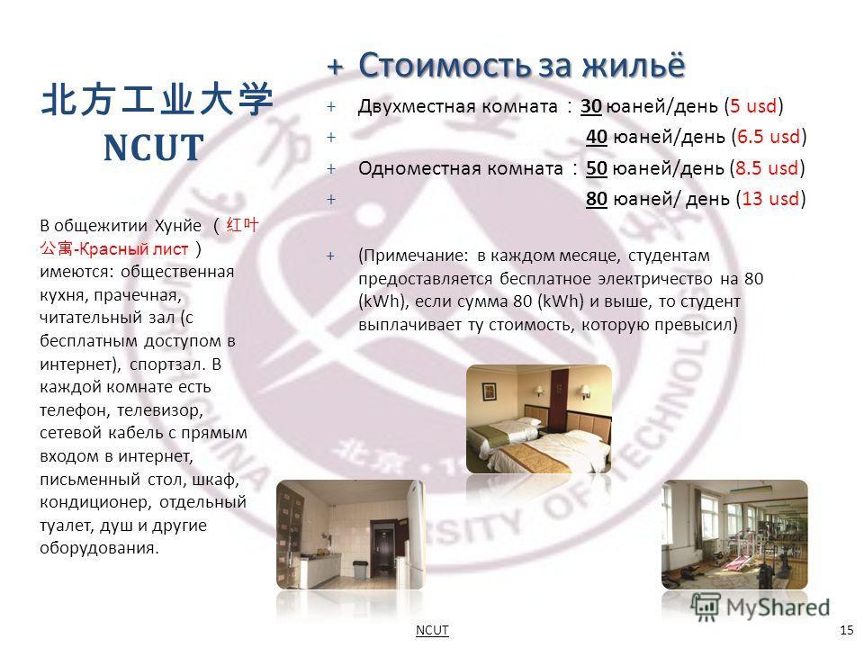 + Стоимость за жильё + Двухместная комната 30 юаней/день (5 usd) + 40 юаней/день (6.5 usd) + Одноместная комната 50 юаней/день (8.5 usd) + 80 юаней/ день (13 usd) + (Примечание: в каждом месяце, студентам предоставляется бесплатное электричество на 8