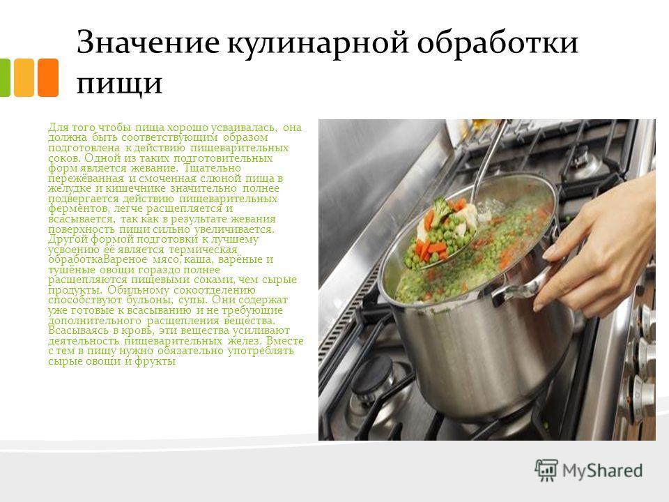 Значение кулинарной обработки пищи Для того чтобы пища хорошо усваивалась, она должна быть соответствующим образом подготовлена к действию пищеварительных соков. Одной из таких подготовительных форм является жевание. Тщательно пережёванная и смоченна