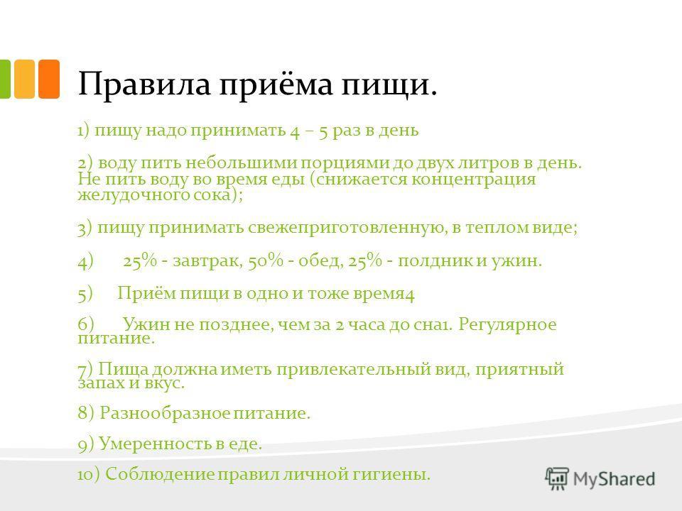 Правила приёма пищи. 1) пищу надо принимать 4 – 5 раз в день 2) воду пить небольшими порциями до двух литров в день. Не пить воду во время еды (снижается концентрация желудочного сока); 3) пищу принимать свежеприготовленную, в теплом виде; 4) 25% - з