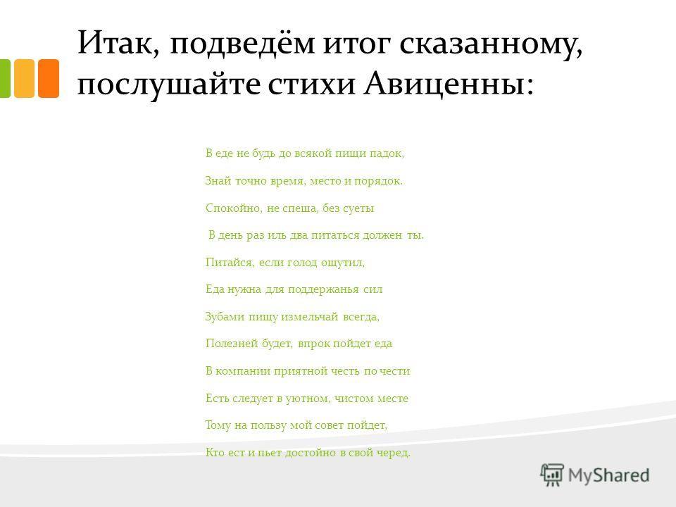Итак, подведём итог сказанному, послушайте стихи Авиценны: В еде не будь до всякой пищи падок, Знай точно время, место и порядок. Спокойно, не спеша, без суеты В день раз иль два питаться должен ты. Питайся, если голод ощутил, Еда нужна для поддержан