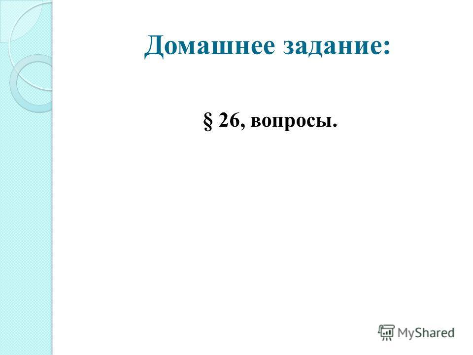 Домашнее задание: § 26, вопросы.