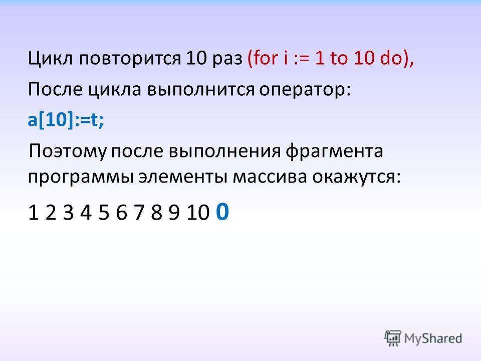 Цикл повторится 10 раз (for i := 1 to 10 do), После цикла выполнится оператор: a[10]:=t; Поэтому после выполнения фрагмента программы элементы массива окажутся: 1 2 3 4 5 6 7 8 9 10 0
