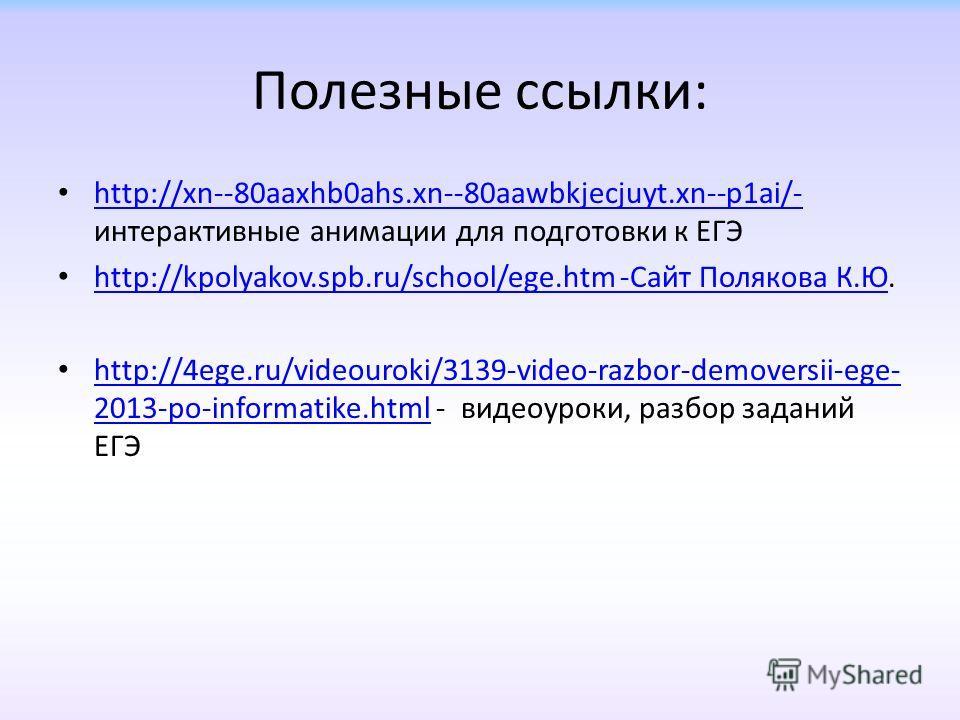Полезные ссылки: http://xn--80aaxhb0ahs.xn--80aawbkjecjuyt.xn--p1ai/- интерактивные анимации для подготовки к ЕГЭ http://xn--80aaxhb0ahs.xn--80aawbkjecjuyt.xn--p1ai/- http://kpolyakov.spb.ru/school/ege.htm -Сайт Полякова К.Ю. http://kpolyakov.spb.ru/