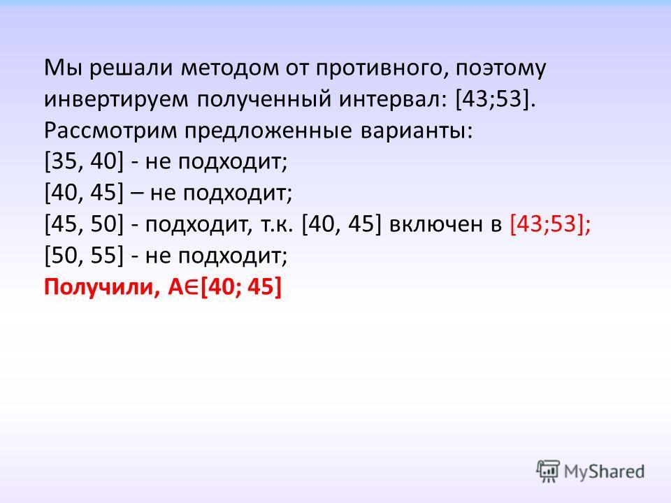 Мы решали методом от противного, поэтому инвертируем полученный интервал: [43;53]. Рассмотрим предложенные варианты: [35, 40] - не подходит; [40, 45] – не подходит; [45, 50] - подходит, т.к. [40, 45] включен в [43;53]; [50, 55] - не подходит; Получил