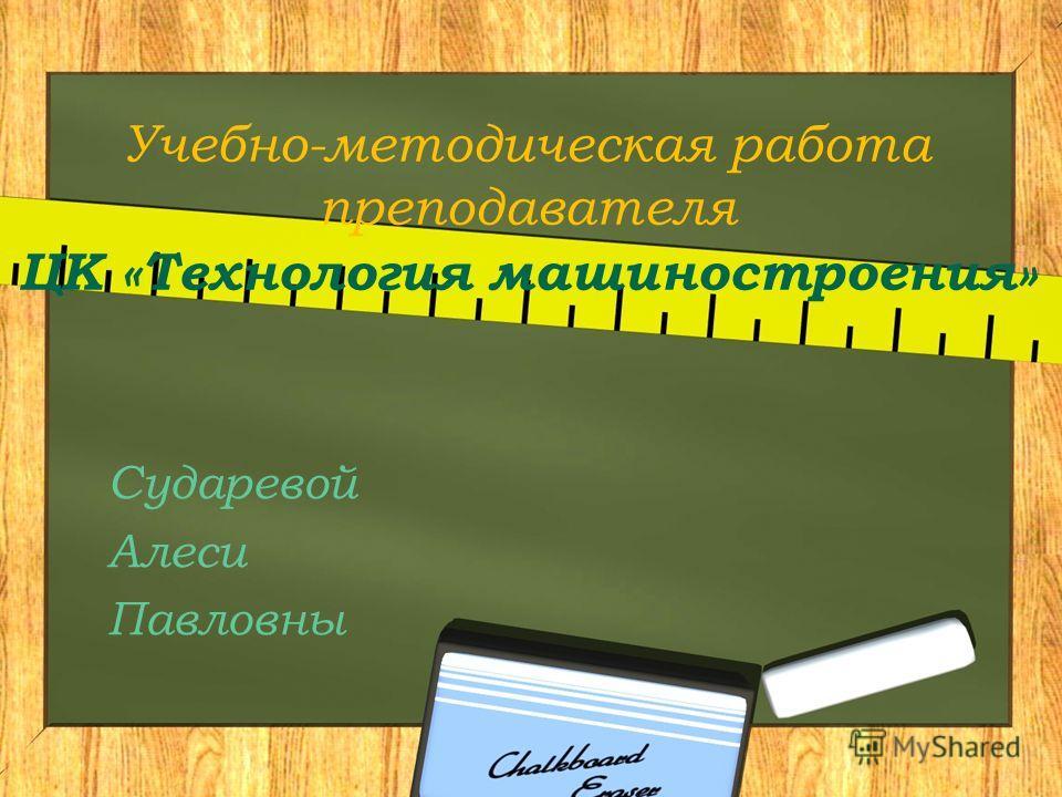 Учебно-методическая работа преподавателя ЦК «Технология машиностроения» Сударевой Алеси Павловны