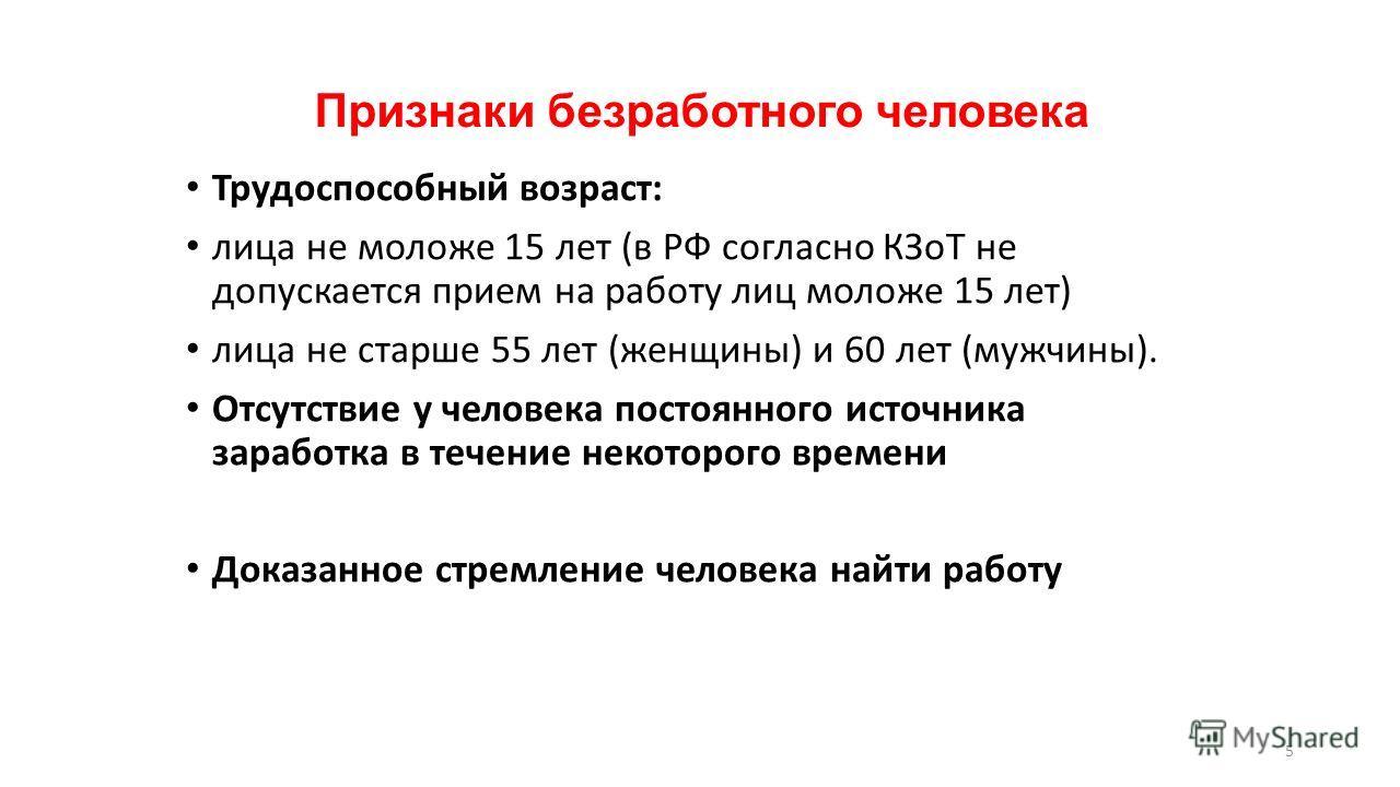5 Признаки безработного человека Трудоспособный возраст: лица не моложе 15 лет (в РФ согласно КЗоТ не допускается прием на работу лиц моложе 15 лет) лица не старше 55 лет (женщины) и 60 лет (мужчины). Отсутствие у человека постоянного источника зараб