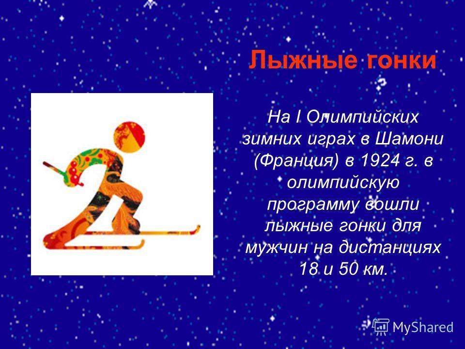 Лыжные гонки На I Олимпийских зимних играх в Шамони (Франция) в 1924 г. в олимпийскую программу вошли лыжные гонки для мужчин на дистанциях 18 и 50 км.