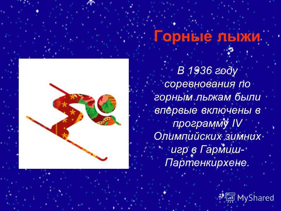 Горные лыжи В 1936 году соревнования по горным лыжам были впервые включены в программу IV Олимпийских зимних игр в Гармиш- Партенкирхене.