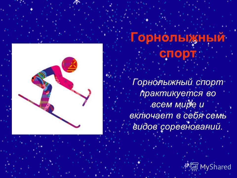 Горнолыжный спорт Горнолыжный спорт практикуется во всем мире и включает в себя семь видов соревнований.