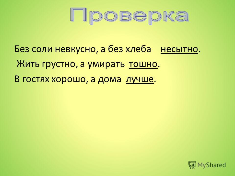 Выборочный диктант Без соли невкусно, а без хлеба ……… Жить грустно, а умирать ……… В гостях хорошо, а дома ……..