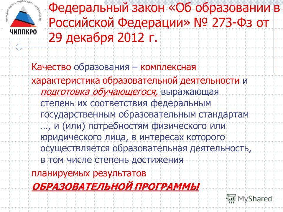 Федеральный закон «Об образовании в Российской Федерации» 273-Фз от 29 декабря 2012 г. Качество образования – комплексная характеристика образовательной деятельности и подготовка обучающегося, выражающая степень их соответствия федеральным государств