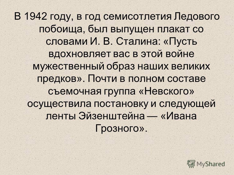 В 1942 году, в год семисотлетия Ледового побоища, был выпущен плакат со словами И. В. Сталина: «Пусть вдохновляет вас в этой войне мужественный образ наших великих предков». Почти в полном составе съемочная группа «Невского» осуществила постановку и