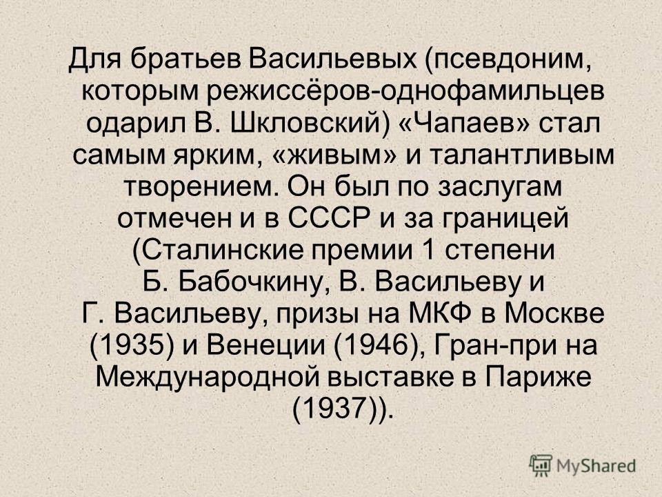 Для братьев Васильевых (псевдоним, которым режиссёров-однофамильцев одарил В. Шкловский) «Чапаев» стал самым ярким, «живым» и талантливым творением. Он был по заслугам отмечен и в СССР и за границей (Сталинские премии 1 степени Б. Бабочкину, В. Васил