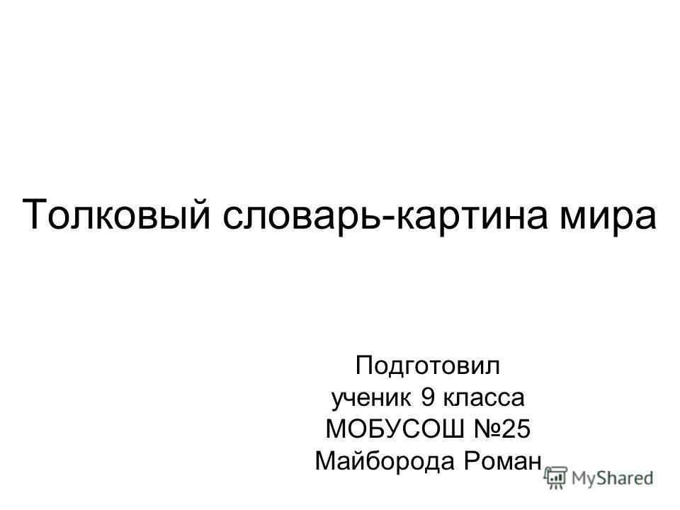 Толковый словарь-картина мира Подготовил ученик 9 класса МОБУСОШ 25 Майборода Роман