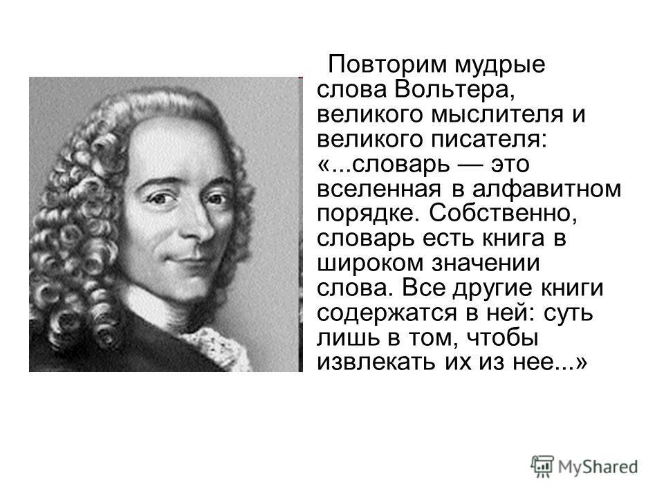 Повторим мудрые слова Вольтера, великого мыслителя и великого писателя: «...словарь это вселенная в алфавитном порядке. Собственно, словарь есть книга в широком значении слова. Все другие книги содержатся в ней: суть лишь в том, чтобы извлекать их из
