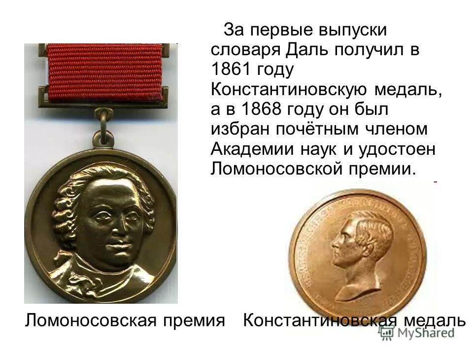 За первые выпуски словаря Даль получил в 1861 году Константиновскую медаль, а в 1868 году он был избран почётным членом Академии наук и удостоен Ломоносовской премии. Ломоносовская премия Константиновская медаль