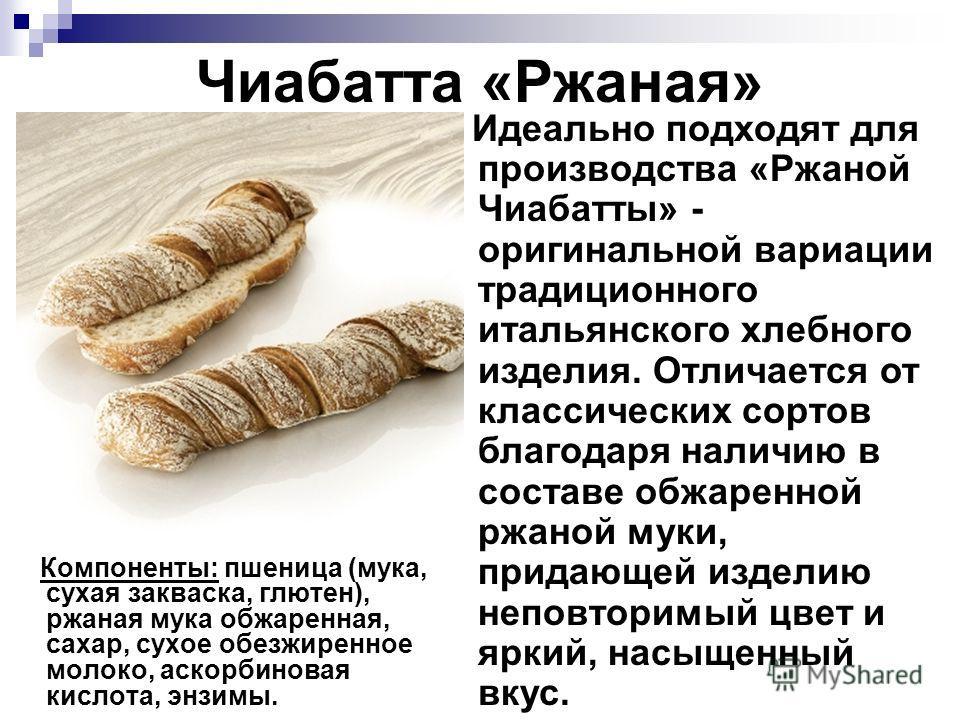 Чиабатта «Ржаная» Компоненты: пшеница (мука, сухая закваска, глютен), ржаная мука обжаренная, сахар, сухое обезжиренное молоко, аскорбиновая кислота, энзимы. Идеально подходят для производства «Ржаной Чиабатты» - оригинальной вариации традиционного и