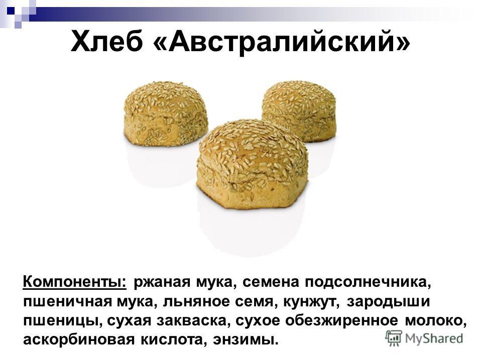 Хлеб «Австралийский» Компоненты: ржаная мука, семена подсолнечника, пшеничная мука, льняное семя, кунжут, зародыши пшеницы, сухая закваска, сухое обезжиренное молоко, аскорбиновая кислота, энзимы.